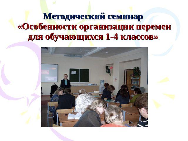 Методический семинар «Особенности организации перемен для обучающихся 1-4 кла...
