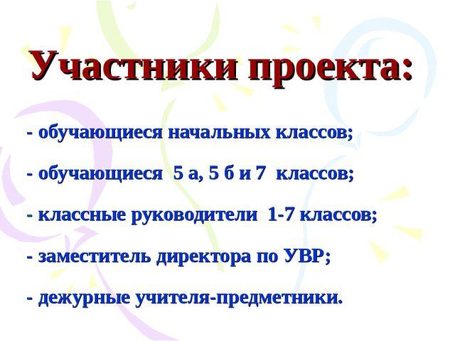 Участники проекта: - обучающиеся начальных классов; - обучающиеся 5 а, 5 б и...