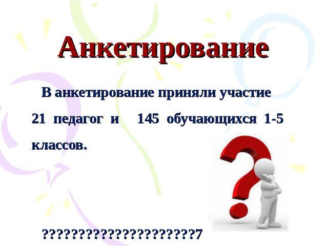 Анкетирование В анкетирование приняли участие 21 педагог и 145 обучающихся 1-...