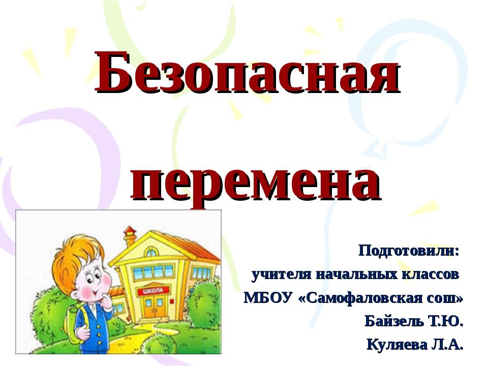 Безопасная перемена Подготовили: учителя начальных классов МБОУ «Самофаловска...