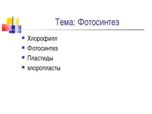 Тема: Фотосинтез Хлорофилл Фотосинтез Пластиды хлоропласты