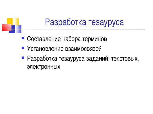Разработка тезауруса Составление набора терминов Установление взаимосвязей Ра...