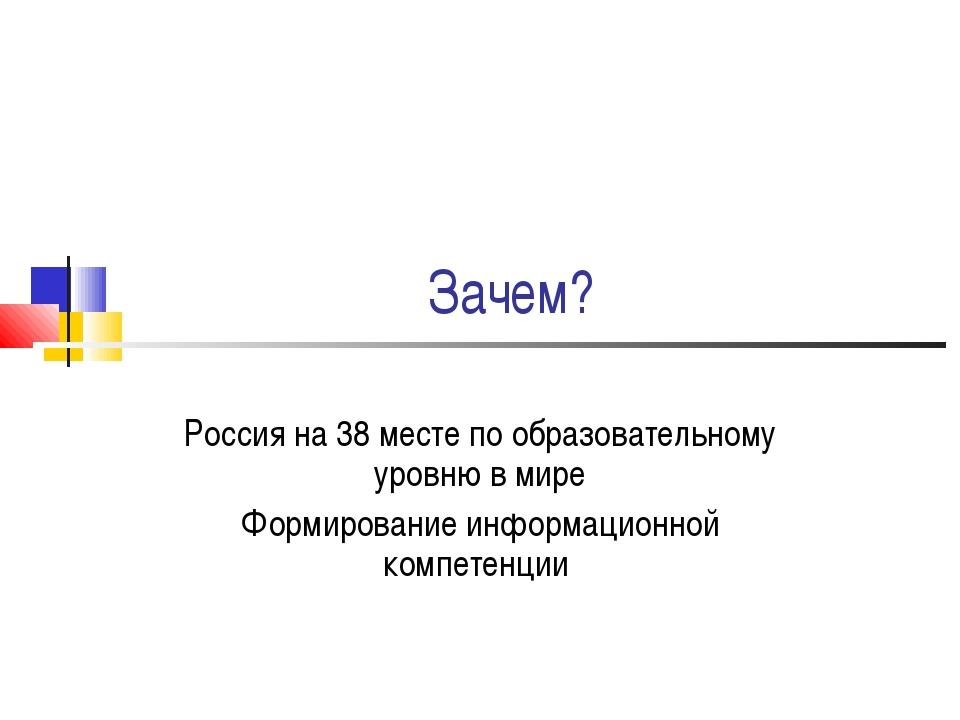 Зачем? Россия на 38 месте по образовательному уровню в мире Формирование инфо...