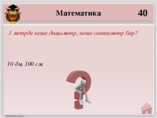 Математика 40 10 дм, 100 см. 1 метрде неше дицыметр, неше сантиметр бар?