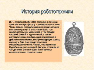 История робототехники И.П. Кулибин (1735-1818) построил в течении трех лет яи