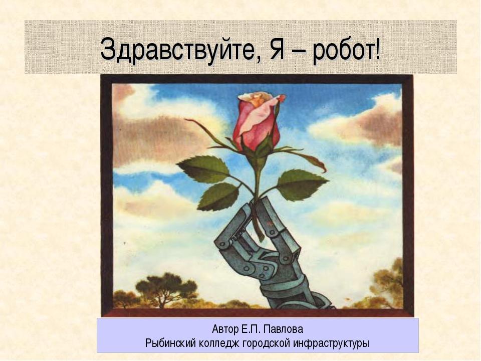 Здравствуйте, Я – робот! Автор Е.П. Павлова Рыбинский колледж городской инфра...
