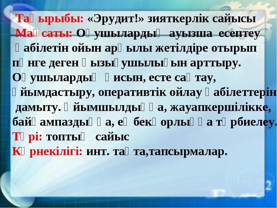 Тақырыбы: «Эрудит!» зияткерлік сайысы Мақсаты: Оқушылардың ауызша есептеу қа...