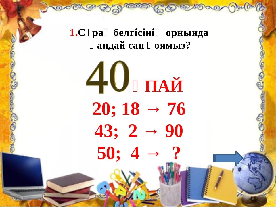 1.Сұрақ белгісінің орнында қандай сан қоямыз? 20; 18 → 76 43; 2 → 90 50; 4 →...