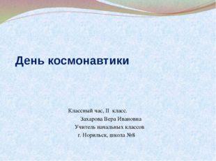 День космонавтики Классный час, II класс. Захарова Вера Ивановна Учитель нача
