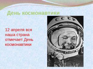 День космонавтики 12 апреля вся наша страна отмечает День космонавтики