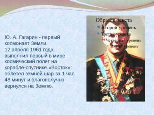 Ю. А. Гагарин - первый космонавт Земли. 12 апреля 1961 года выполнил первый