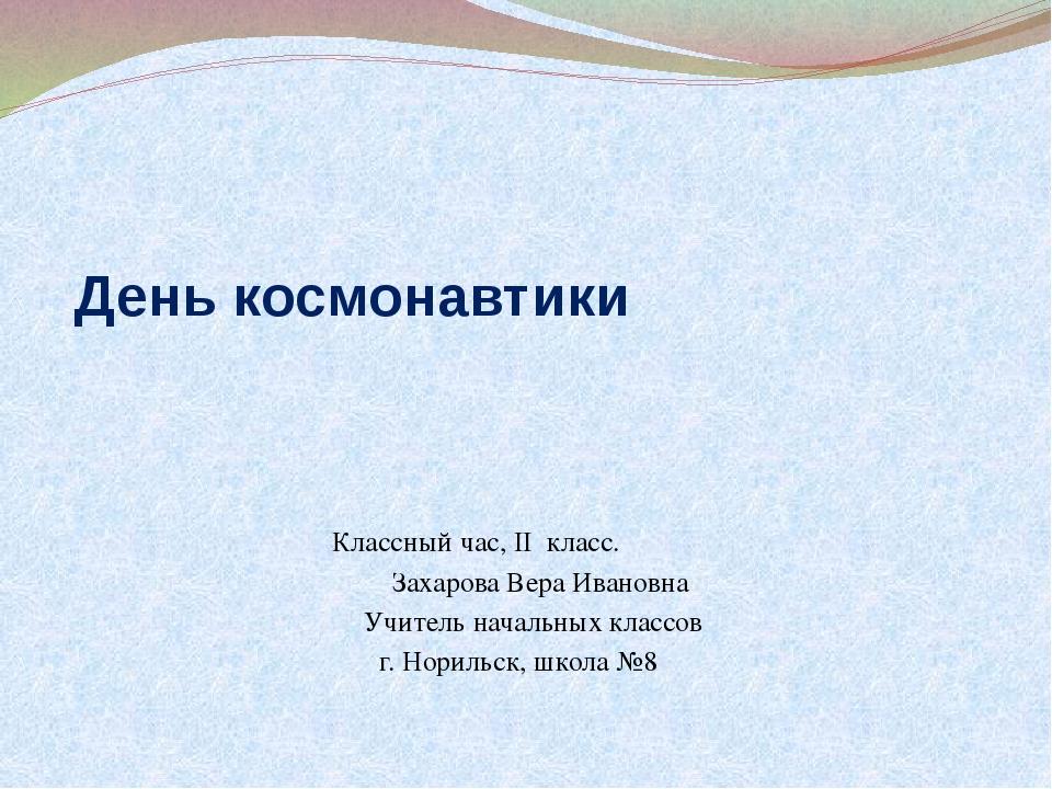 День космонавтики Классный час, II класс. Захарова Вера Ивановна Учитель нача...