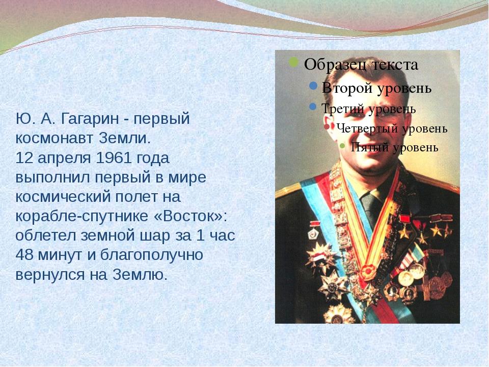 Ю. А. Гагарин - первый космонавт Земли. 12 апреля 1961 года выполнил первый...