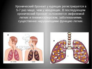 Хронический бронхит у курящих регистрируется в 5-7 раз чаще, чем у некурящих.