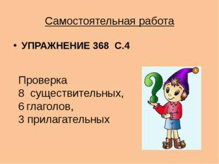 Самостоятельная работа УПРАЖНЕНИЕ 368 С.4 Проверка 8 существительных, глаголо