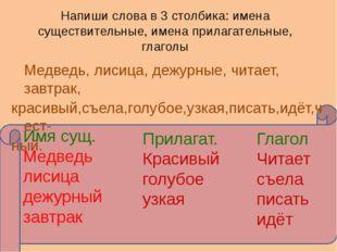 Напиши слова в 3 столбика: имена существительные, имена прилагательные, глаг