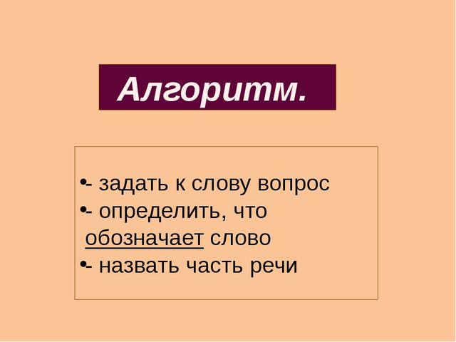 - задать к слову вопрос - определить, что обозначает слово - назвать часть р...