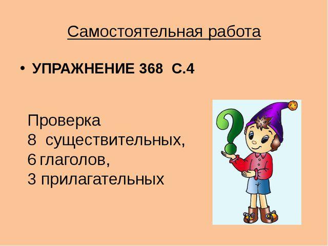 Самостоятельная работа УПРАЖНЕНИЕ 368 С.4 Проверка 8 существительных, глаголо...