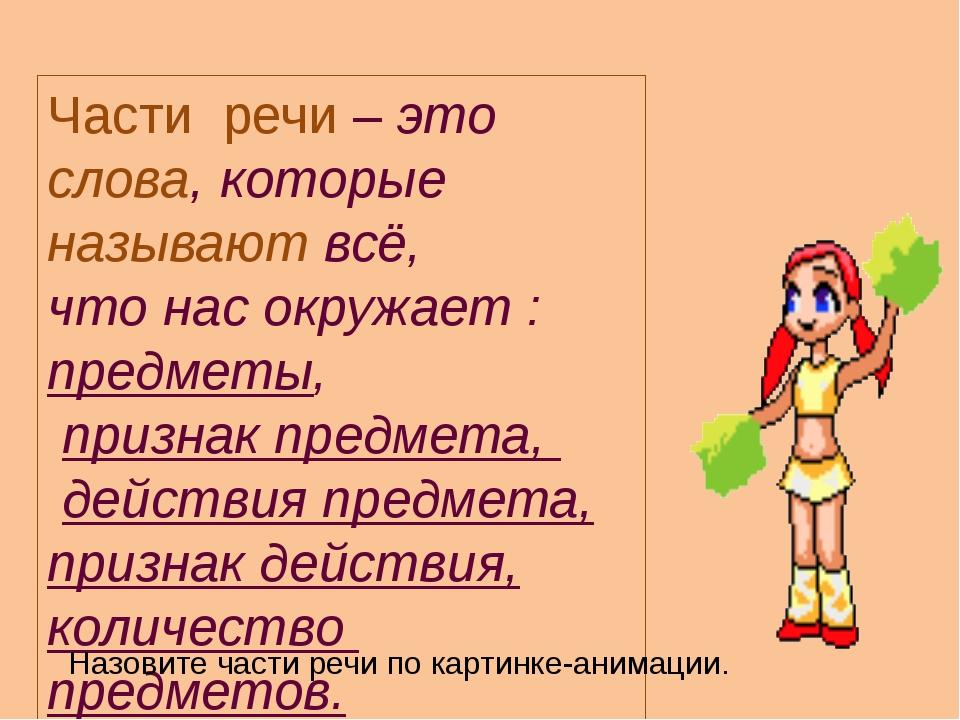 Части речи – это слова, которые называют всё, что нас окружает : предметы, пр...