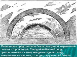 Вавилоняне представляли Землю выпуклой, окруженной со всех сторон водой. Тве