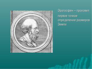 Эратосфен – произвел первое точное определение размеров Земли