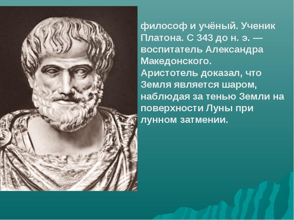 Аристо́тель древнегреческий философ и учёный. Ученик Платона. С 343 до н. э....