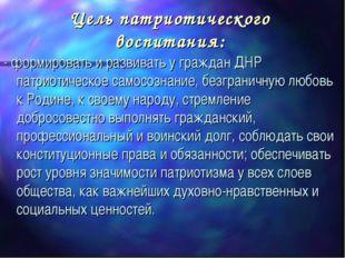 Цель патриотического воспитания: - формировать и развивать у граждан ДНР патр