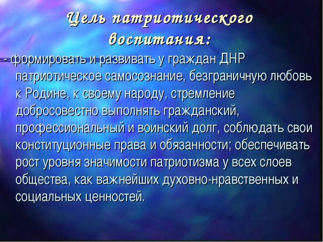 Цель патриотического воспитания: - формировать и развивать у граждан ДНР патр...