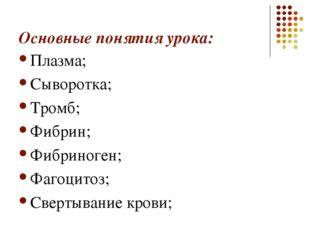 Основные понятия урока: Плазма; Сыворотка; Тромб; Фибрин; Фибриноген; Фагоцит