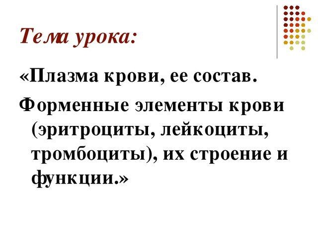Тема урока: «Плазма крови, ее состав. Форменные элементы крови (эритроциты, л...