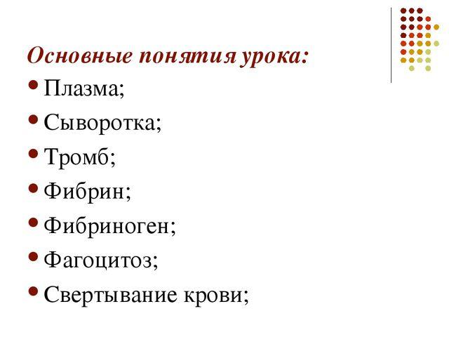 Основные понятия урока: Плазма; Сыворотка; Тромб; Фибрин; Фибриноген; Фагоцит...