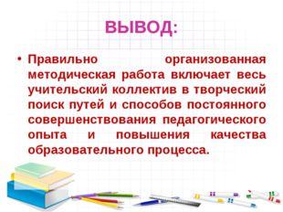ВЫВОД: Правильно организованная методическая работа включает весь учительский