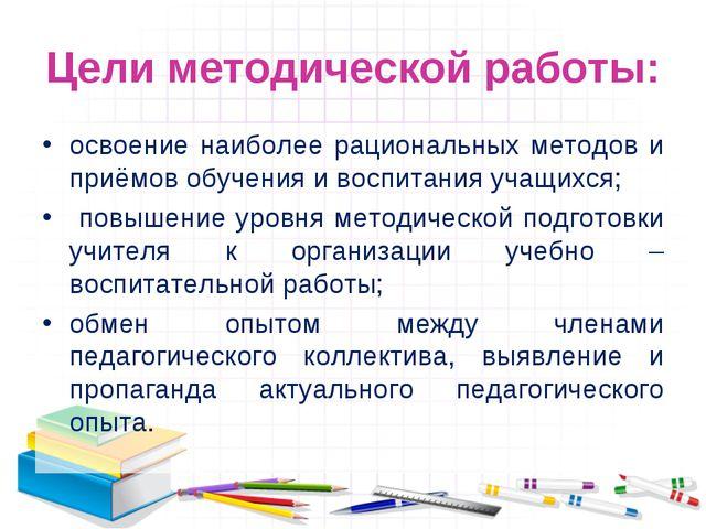 Цели методической работы: освоение наиболее рациональных методов и приёмов об...