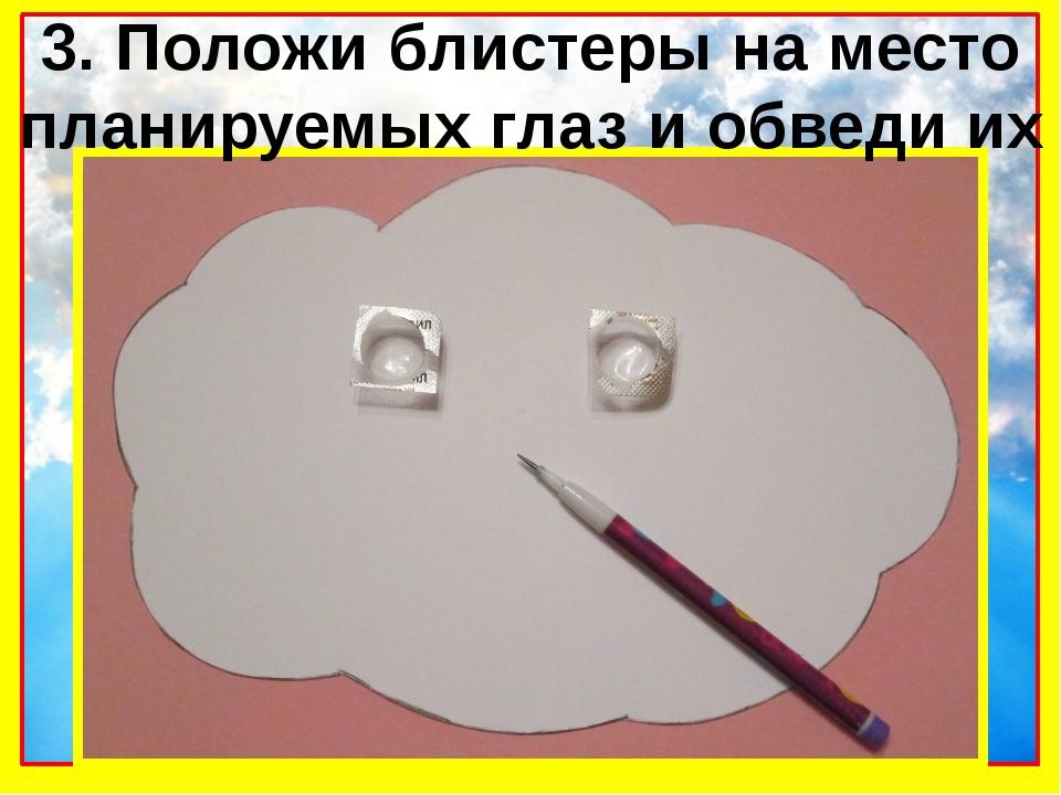 3. Положи блистеры на место планируемых глаз и обведи их