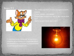 Вопрос № 8 Эта лампа светить устала, испаряется нить накала, Стала тоньше, ел