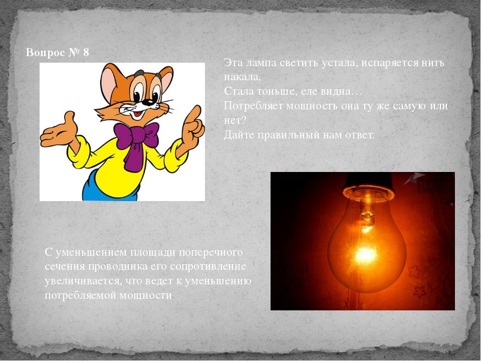 Вопрос № 8 Эта лампа светить устала, испаряется нить накала, Стала тоньше, ел...
