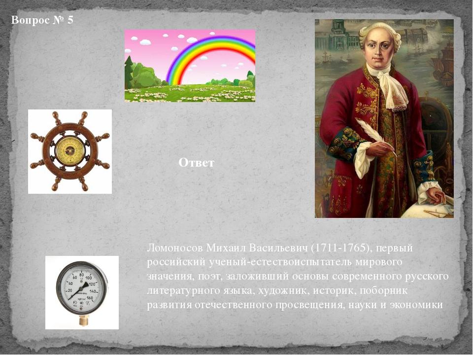 Вопрос № 5 Ответ Ломоносов Михаил Васильевич (1711-1765), первый российский у...