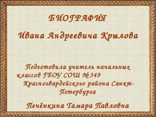БИОГРАФИЯ Ивана Андреевича Крылова Подготовила учитель начальных классов ГБОУ