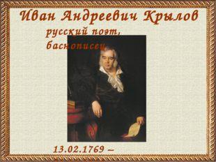 Иван Андреевич Крылов 13.02.1769 – 21.11.1844 русский поэт, баснописец