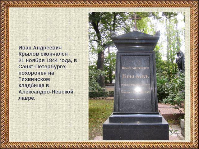 Иван Андреевич Крылов скончался 21 ноября 1844 года, в Санкт-Петербурге; похо...