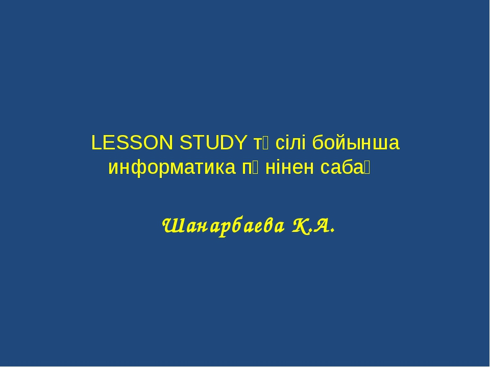 LESSON STUDY тәсілі бойынша информатика пәнінен сабақ Шанарбаева К.А.