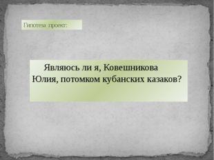 Являюсь ли я, Ковешникова Юлия, потомком кубанских казаков? Гипотеза проект:
