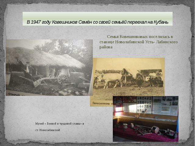 В 1947 году Ковешников Семён со своей семьёй переехал на Кубань Музей « Боево...