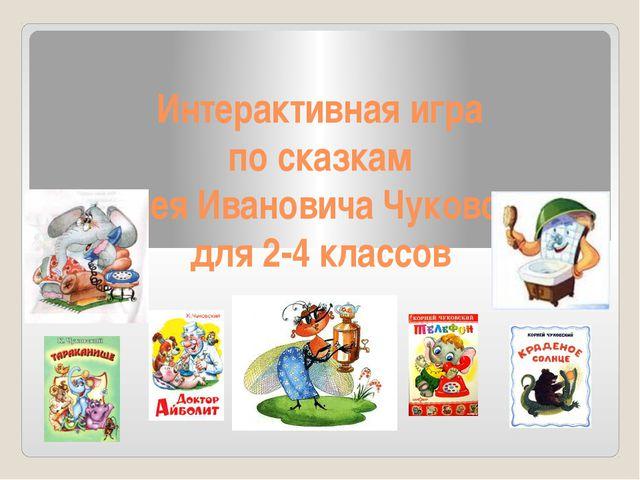 Интерактивная игра  по сказкам  Корнея Ивановича Чуковского для 2-4 классов