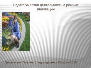 Педагогическая деятельность в режиме инноваций Гришевская Татьяна Владимировн