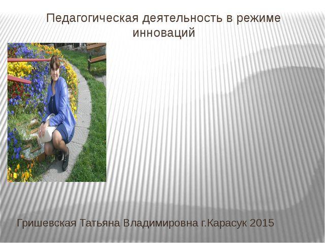 Педагогическая деятельность в режиме инноваций Гришевская Татьяна Владимировн...