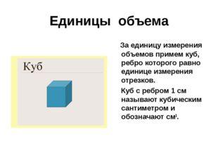 Единицы объема За единицу измерения объемов примем куб, ребро которого равно