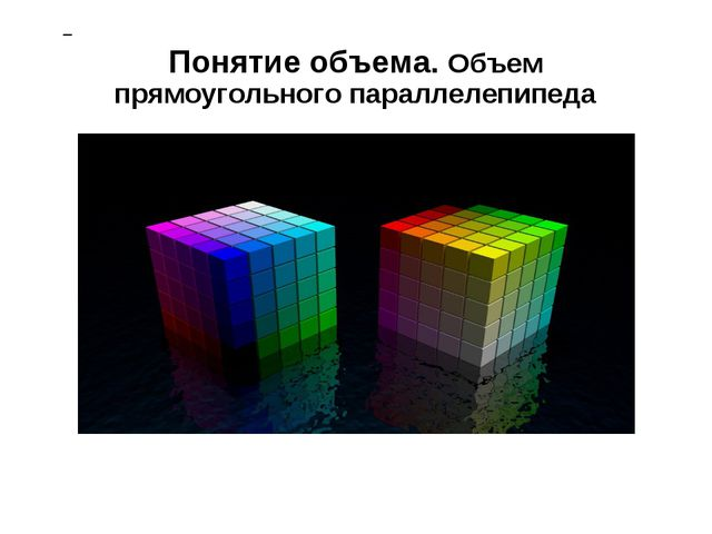 Понятие объема. Объем прямоугольного параллелепипеда