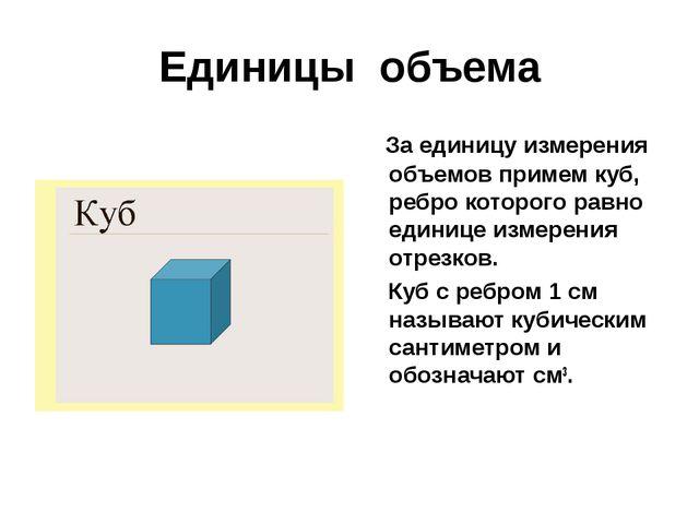 Единицы объема За единицу измерения объемов примем куб, ребро которого равно...