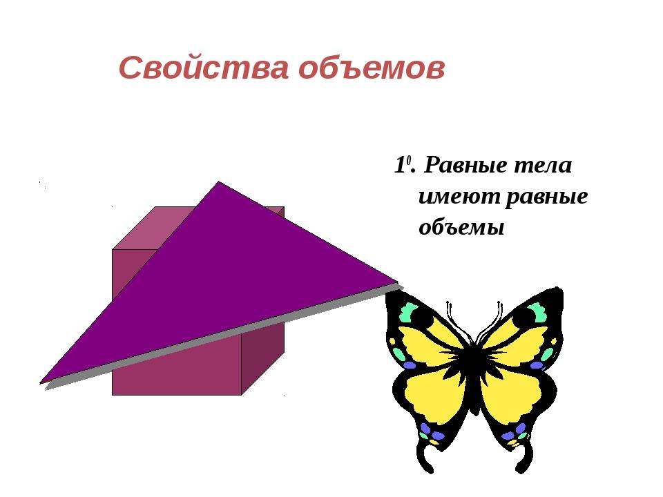Свойства объемов 10. Равные тела имеют равные объемы